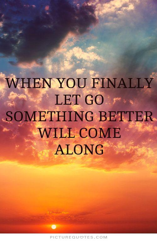 when-you-finally-let-go-something-better-will-come-along-quote-1